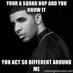 Drake quotes - your a squad bop and you know it You act so different around me