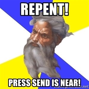 God - repent! press send is near!