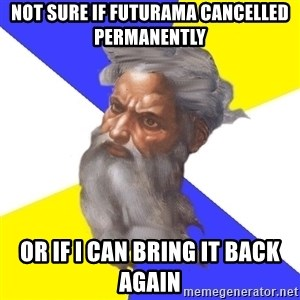 God - not sure if futurama cancelled permanently or if i can bring it back again