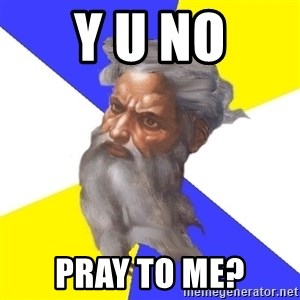 God - y u no pray to me?