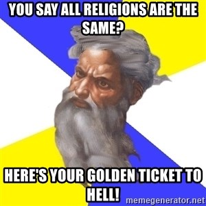 God - you say all religions are the same? here's your golden ticket to hell!