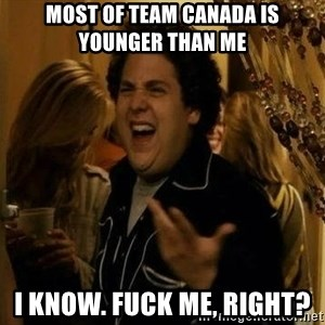superbad  - Most of team canada is younger than me  I know. Fuck Me, right?