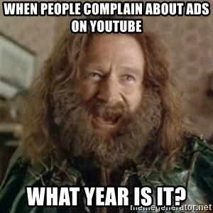 What Year - when people complain about ads on youtube what year is it?