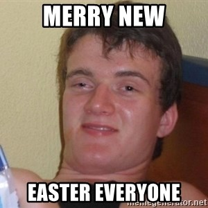 high/drunk guy - Merry new Easter everyone