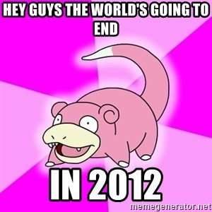 Slowpoke - Hey guys the world's going to end in 2012