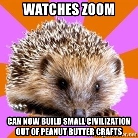 Homeschooled Hedgehog - Watches zoom can now build small civilization out of peanut butter crafts