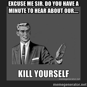 kill yourself guy - Excuse me sir, do you have a minute to hear about our....
