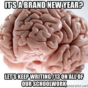 Scumbag Brainus - It's a Brand New Year? Let's Keep Writing /13 On all of our schoolwork