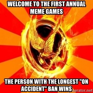 """Typical fan of the hunger games - welcome to the first annual meme games the person with the longest """"on accident"""" ban wins"""