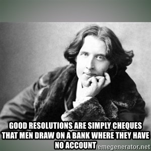 Oscar Wilde -  Good resolutions are simply cheques that men draw on a bank where they have no account