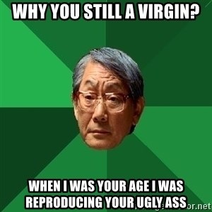 High Expectations Asian Father - why you still a virgin? when i was your age i was reproducing your ugly ass