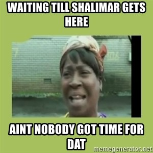 Sugar Brown - waiting till shalimar gets here aint nobody got time for dat