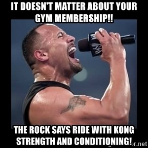 It doesn't matter! The Rock.  - IT DOESN'T MATTER ABOUT YOUR Gym Membership!! The Rock Says RIde WITH Kong Strength and conditioning!