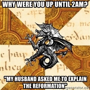 "History Major Heraldic Beast - Why were you up until 2AM?  ""my husband asked me to explain the reformation"""