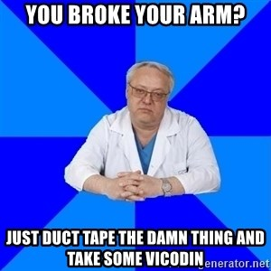 doctor_atypical - you broke your arm? just duct tape the damn thing and take some vicodin