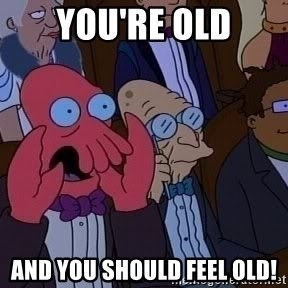 Zoidberg12312341234 - you're old and you should feel old!