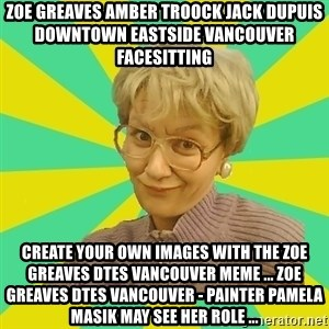Sexual Innuendo Grandma - ZOE GREAVES AMBER TROOCK jack dupuis downtown eastside vancouver facesitting Create your own images with the ZOE GREAVES DTES VANCOUVER meme ... ZOE GREAVES DTES VANCOUVER - Painter Pamela Masik may see her role ...