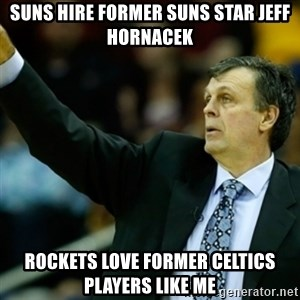 Kevin McFail Meme - suns hire former suns star jeff hornacek rockets love former celtics players like me