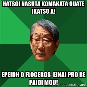High Expectations Asian Father - hatsoi nasuta komakata ouate ikatso a! epeidh o flogeros  einai pro re paidi mou!