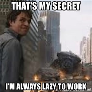 Secretive Hulk - that's my secret i'm always lazy to work