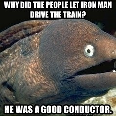 Bad Joke Eel v2.0 - Why did the people let iron man drive the train? He was a good conductor.