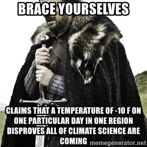 Ned Stark - Brace yourselves Claims that a temperature of -10 F on one particular day in one region disproves all of climate science are coming