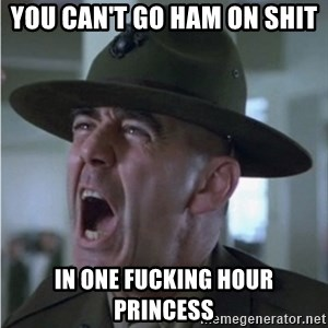 Gunnery Sgt. Hartman - You can't go ham on shit in one fucking hour princess