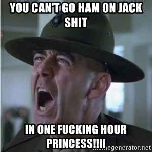 Gunnery Sgt. Hartman - you can't go ham on jack shit in one fucking hour princess!!!!