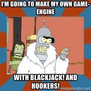 Blackjack and hookers bender - I'M GOING TO MAKE MY OWN GAME-ENGINE WITH blackjack! and hookers!