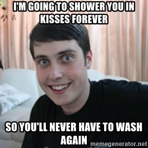 The Overly Attached Boyfriend - i'm going to shower you in kisses forever SO YOU'LL NEVER HAVE TO WASH AGAIN