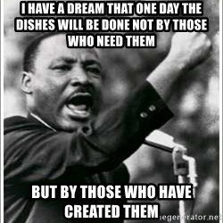mlk junior - I have a dream that one day the dishes will be done not by those who need them but by those who have created them