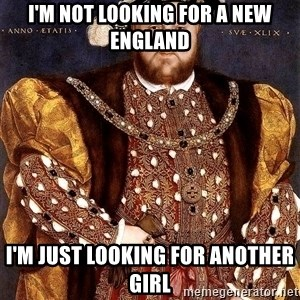 Henry VIII - I'm not looking for a new England I'm just looking for another girl