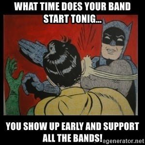 Batman Slappp - What time does your band start tonig... you show up early and support all the bands!