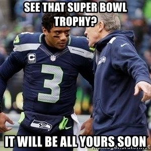 Russell Wilson and Pete Carroll - See that super bowl TROPHY? it will be all yours soon