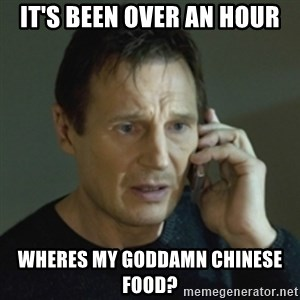 Liam Neeson (Taken) (2) - iT'S BEEN OVER AN HOUR WHERES MY GODDAMN CHINESE FOOD?
