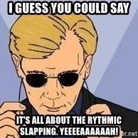 csi miami yeah - I guess you could say it's all about the rythmic slapping. Yeeeeaaaaaah!