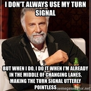 Dos Equis Guy gives advice - I don't always use my turn signal But when I do, I do it when I'm already in the middle of changing lanes, making the turn signal utterly pointless