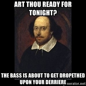 William Shakespeare - Art thou ready for tonight? the bass is about to get dropethed upon your derriere