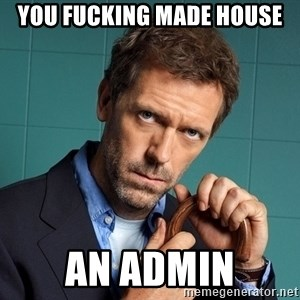 Gregory House M.D. - You fucking made house an admin