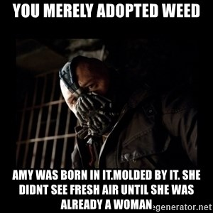 Bane Meme - you merely adopted weed amy was born in it.molded by it. she didnt see fresh air until she was already a woman