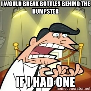 If I had one- Timmy's Dad - i would break bottles behind the dumpster if i had one