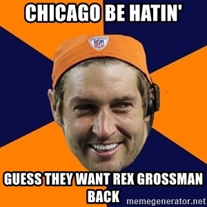 Jay Cutler - chicago be hatin' guess they want rex grossman back