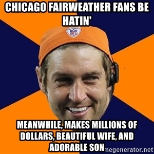 Jay Cutler - chicago fairweather fans be hatin' meanwhile, makes millions of dollars, beautiful wife, and adorable son