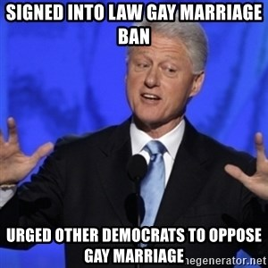 basedclintonflowmaster - signed into law gay marriage ban urged other democrats to oppose gay marriage
