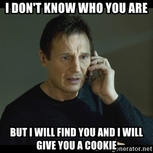 I will Find You Meme - i don't know who you are but i will find you and i will give you a cookie