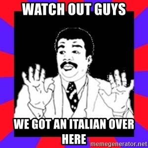 Watch Out Guys - watch out guys we got an italian over here