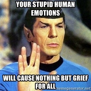 Spock - Your stupid Human Emotions will cause nothing but grief for all