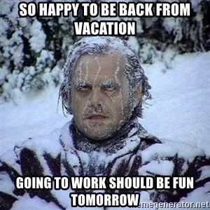 Frozen Jack - So happy to be back from vacation Going to work should be fun tomorrow