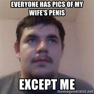 Ash the brit - Everyone has pics of my wife's penis except me