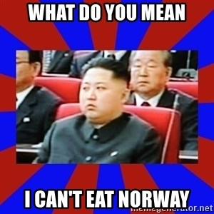 kim jong un - What do you mean i can't eat norway